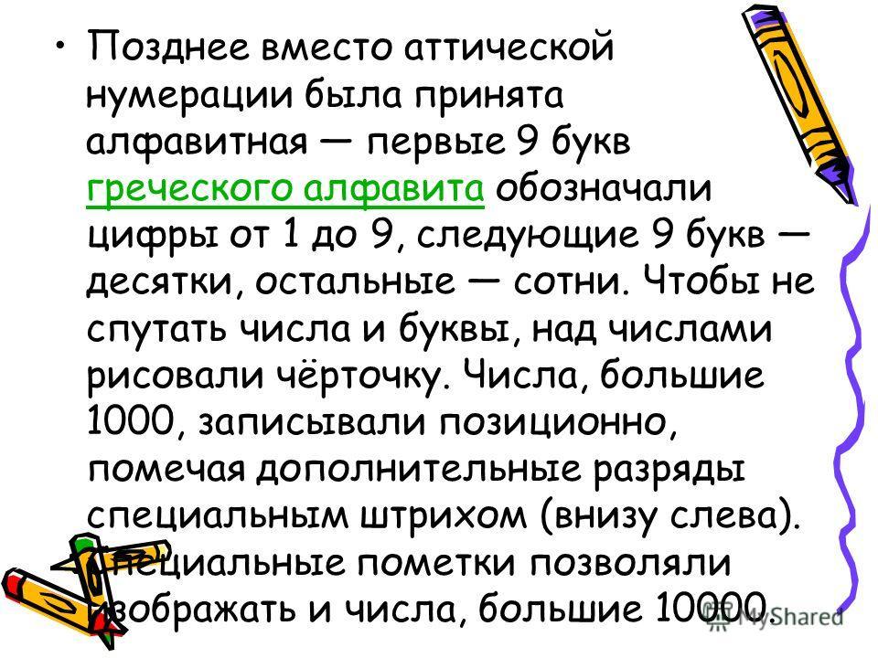 Позднее вместо аттической нумерации была принята алфавитная первые 9 букв греческого алфавита обозначали цифры от 1 до 9, следующие 9 букв десятки, остальные сотни. Чтобы не спутать числа и буквы, над числами рисовали чёрточку. Числа, большие 1000, з