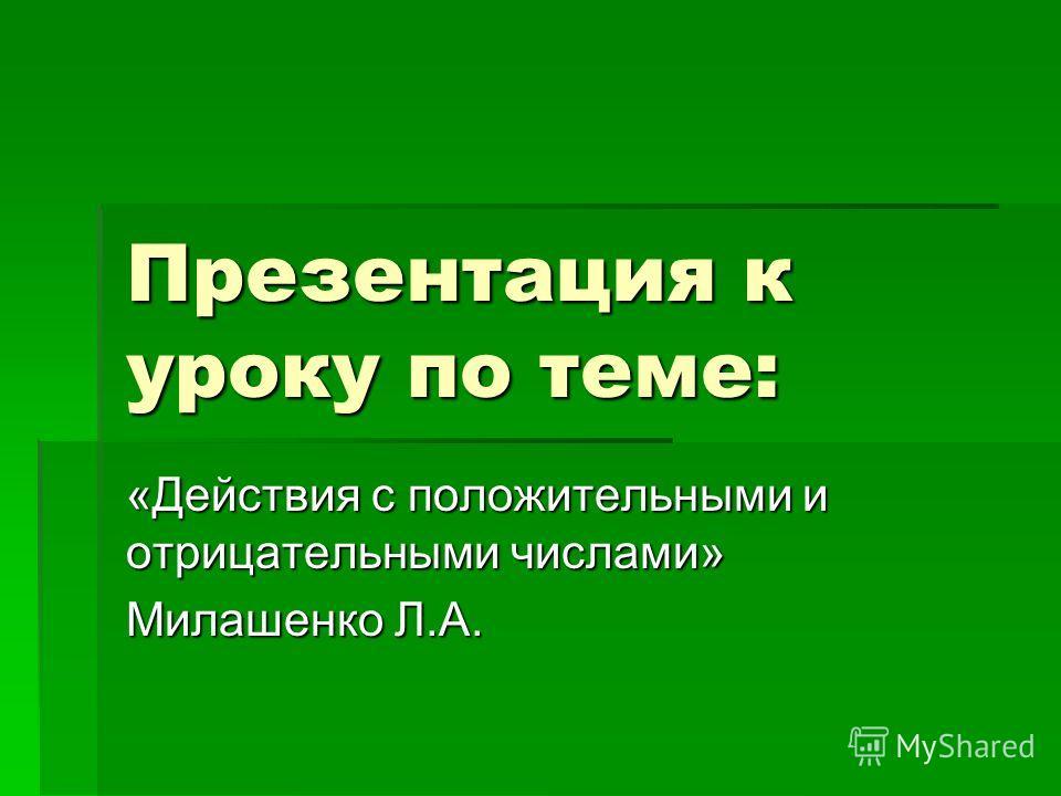 Презентация к уроку по теме: «Действия с положительными и отрицательными числами» Милашенко Л.А.