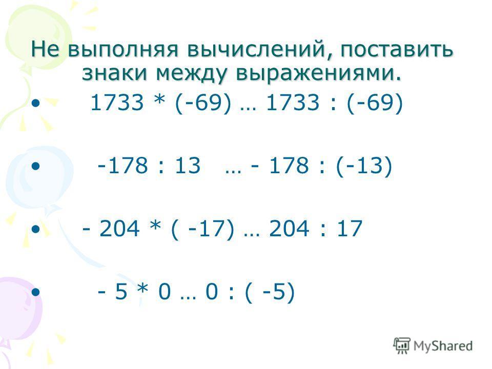 Не выполняя вычислений, поставить знаки между выражениями. 1733 * (-69) … 1733 : (-69) -178 : 13 … - 178 : (-13) - 204 * ( -17) … 204 : 17 - 5 * 0 … 0 : ( -5)