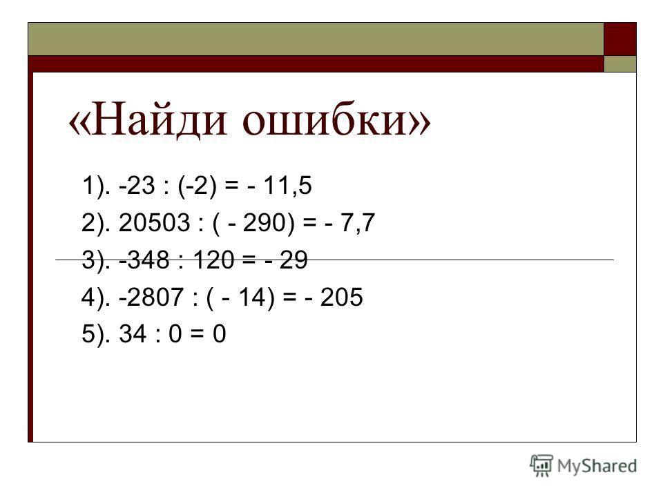 «Найди ошибки» 1). -23 : (-2) = - 11,5 2). 20503 : ( - 290) = - 7,7 3). -348 : 120 = - 29 4). -2807 : ( - 14) = - 205 5). 34 : 0 = 0