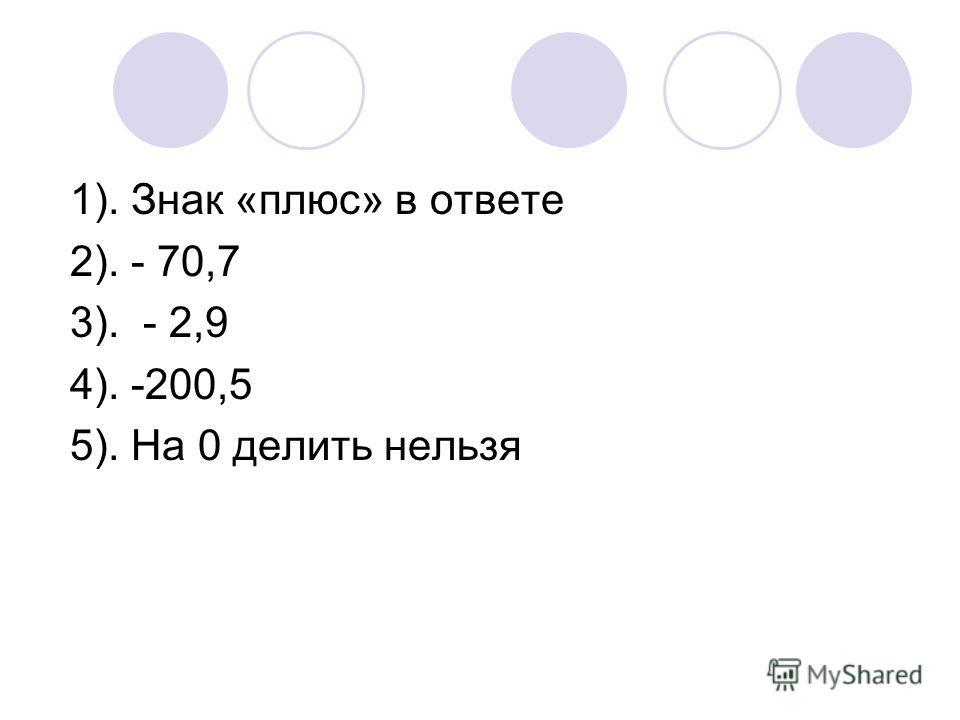 1). Знак «плюс» в ответе 2). - 70,7 3). - 2,9 4). -200,5 5). На 0 делить нельзя