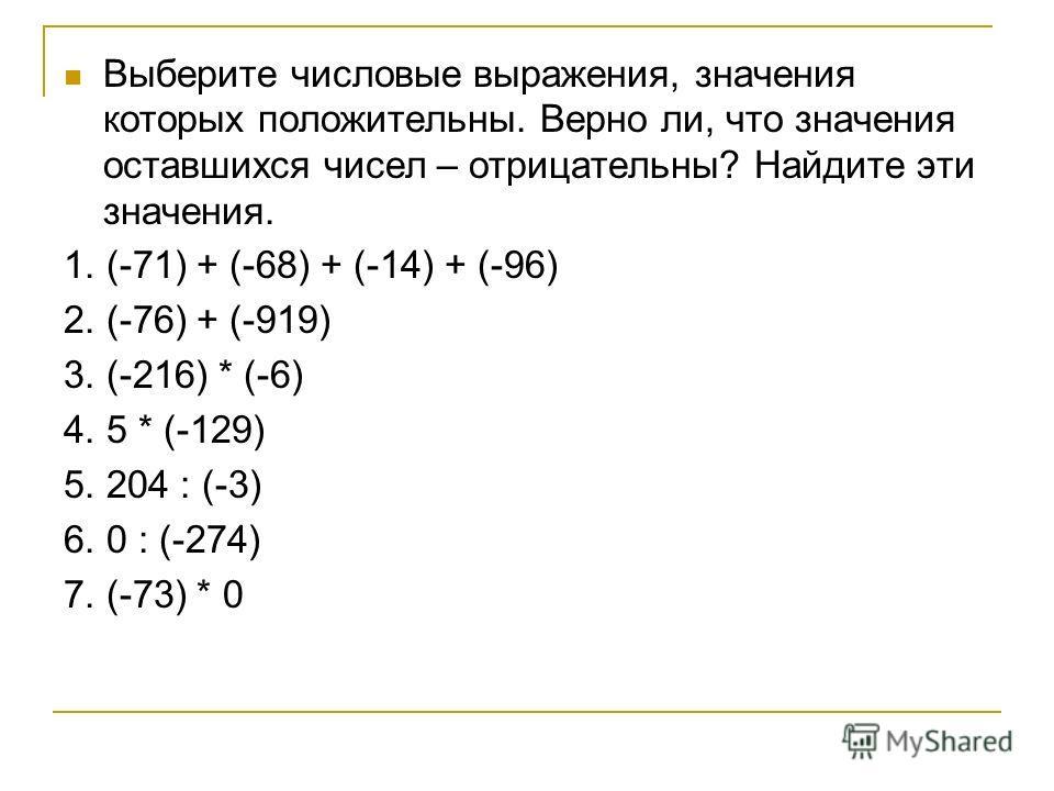 Выберите числовые выражения, значения которых положительны. Верно ли, что значения оставшихся чисел – отрицательны? Найдите эти значения. 1. (-71) + (-68) + (-14) + (-96) 2. (-76) + (-919) 3. (-216) * (-6) 4. 5 * (-129) 5. 204 : (-3) 6. 0 : (-274) 7.