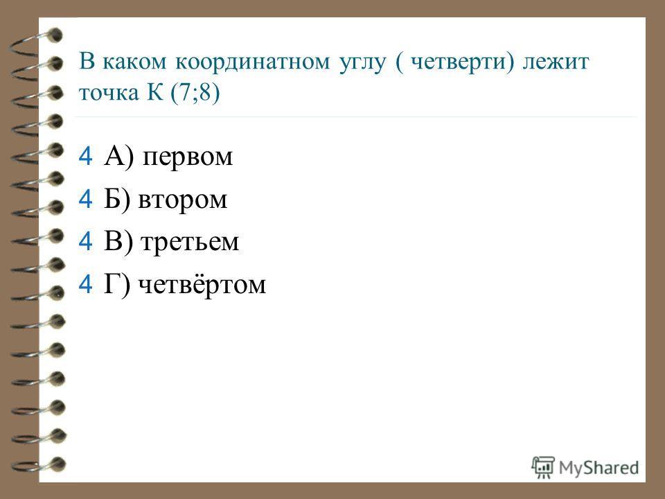 В каком координатном углу ( четверти) лежит точка К (7;8) 4А4А) первом 4Б4Б) втором 4В4В) третьем 4Г4Г) четвёртом
