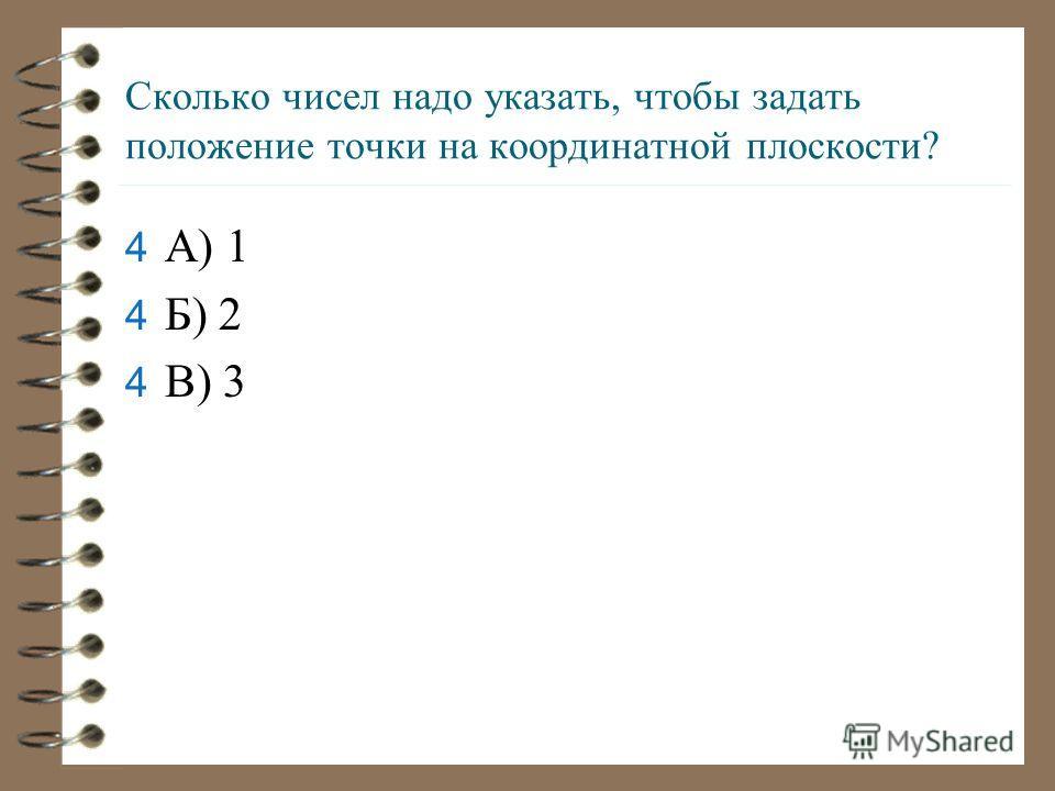Сколько чисел надо указать, чтобы задать положение точки на координатной плоскости? 4А4А) 1 4Б4Б) 2 4В4В) 3