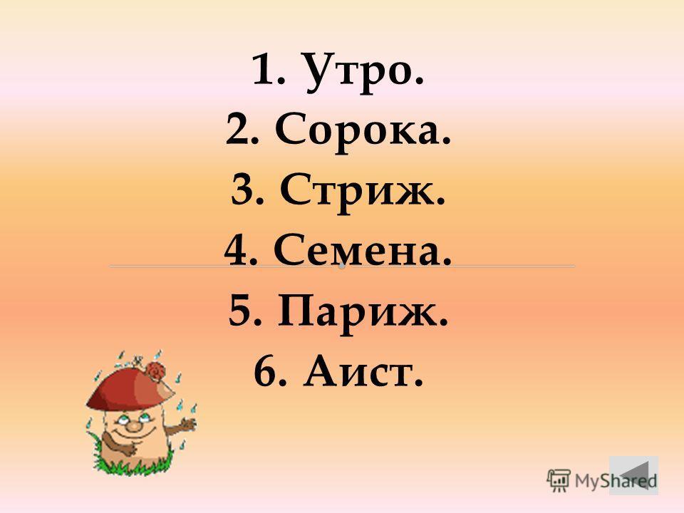 1. Утро. 2. Сорока. 3. Стриж. 4. Семена. 5. Париж. 6. Аист.