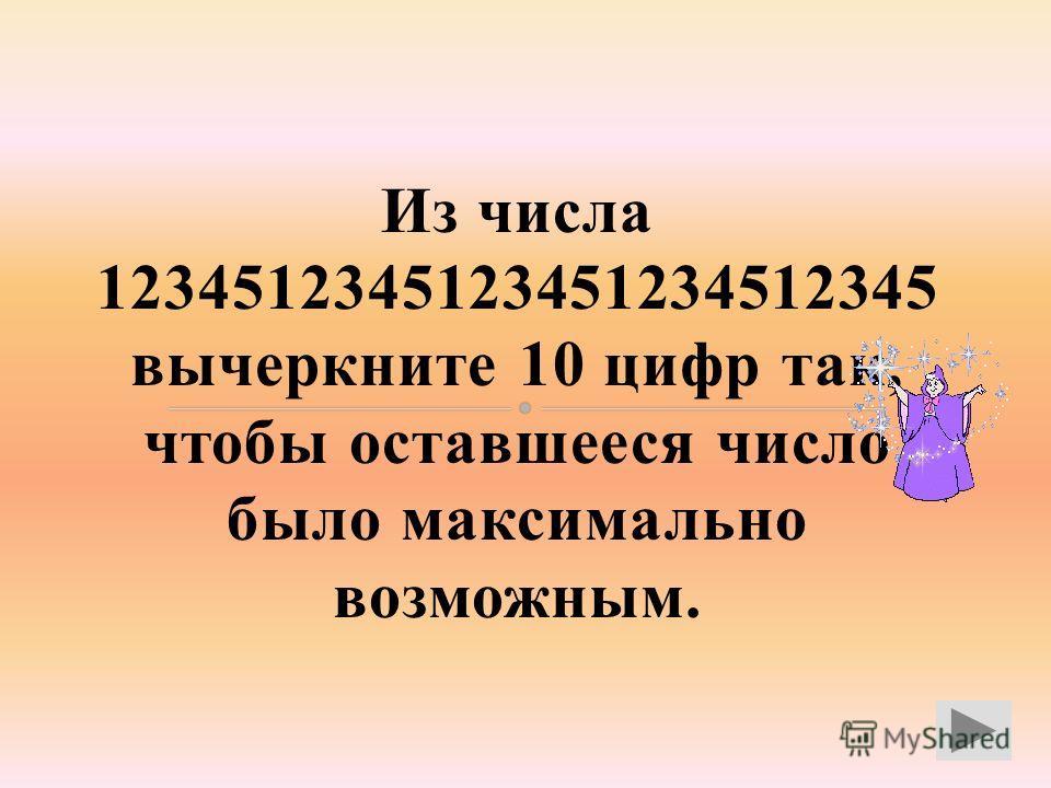Из числа 1234512345123451234512345 вычеркните 10 цифр так, чтобы оставшееся число было максимально возможным.