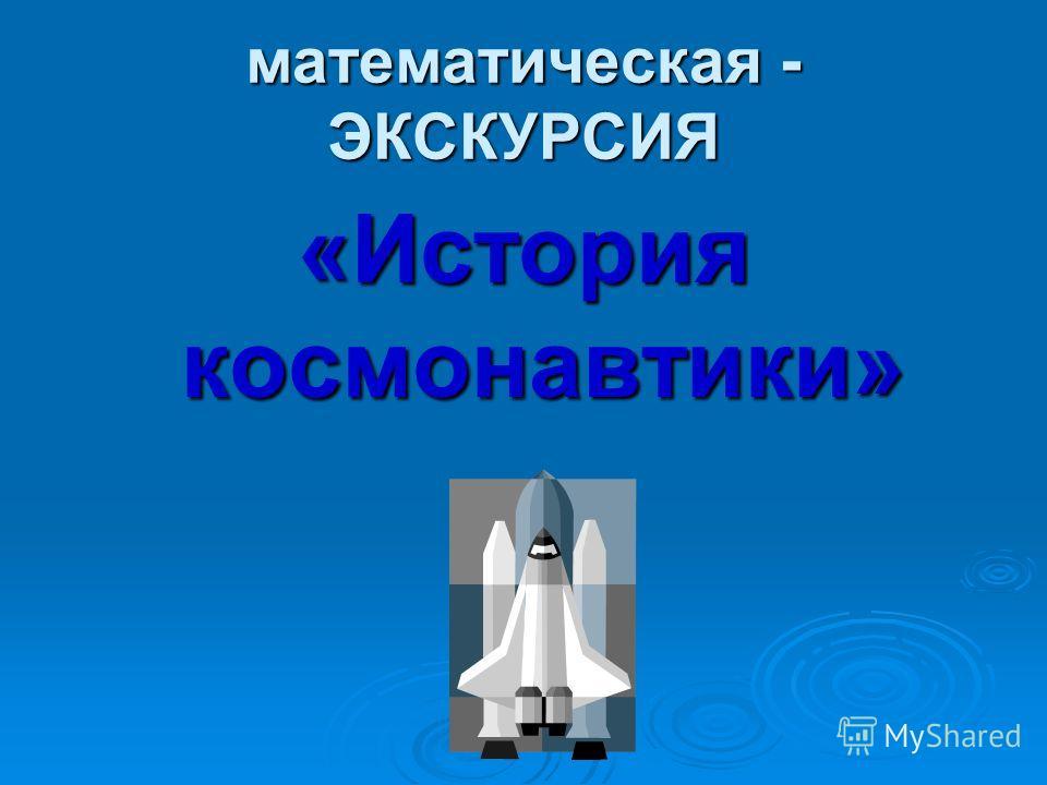 математическая - ЭКСКУРСИЯ «История космонавтики»