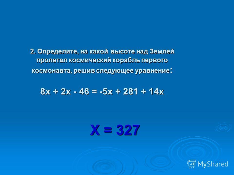 2. Определите, на какой высоте над Землей пролетал космический корабль первого космонавта, решив следующее уравнение : 8 х + 2 х - 46 = -5 х + 281 + 14 х Х = 327