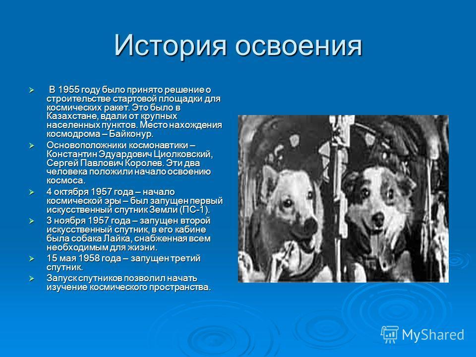 История освоения В 1955 году было принято решение о строительстве стартовой площадки для космических ракет. Это было в Казахстане, вдали от крупных населенных пунктов. Место нахождения космодрома – Байконур. В 1955 году было принято решение о строите