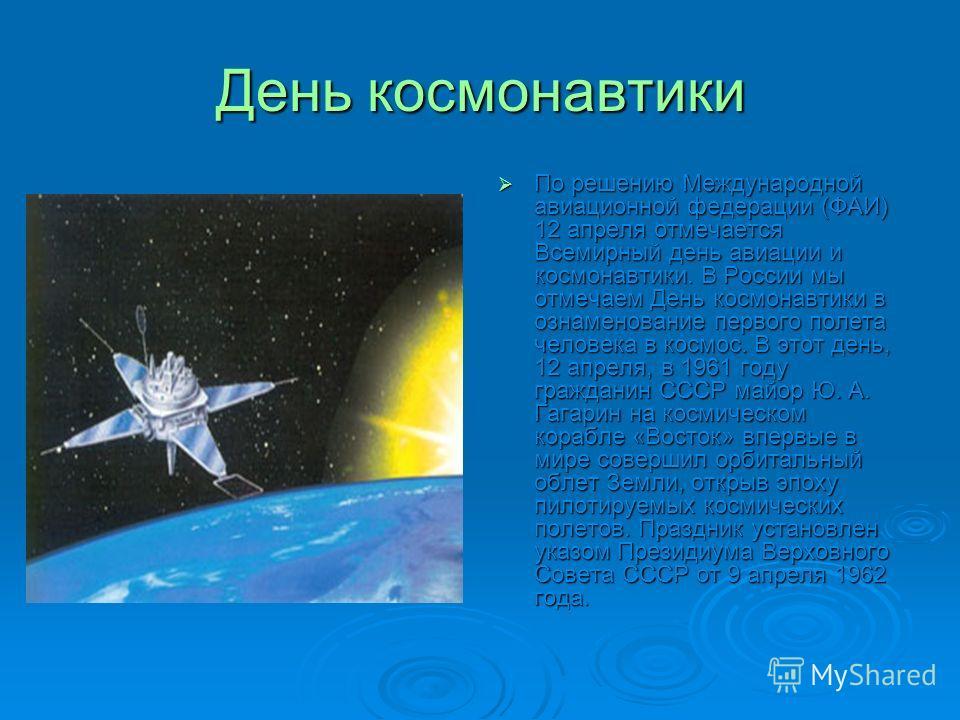 День космонавтики По решению Международной авиационной федерации (ФАИ) 12 апреля отмечается Всемирный день авиации и космонавтики. В России мы отмечаем День космонавтики в ознаменование первого полета человека в космос. В этот день, 12 апреля, в 1961