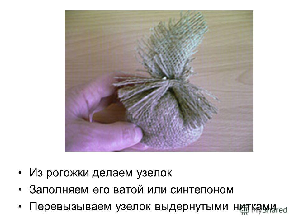 Из рогожки делаем узелок Заполняем его ватой или синтепоном Перевызываем узелок выдернутыми нитками
