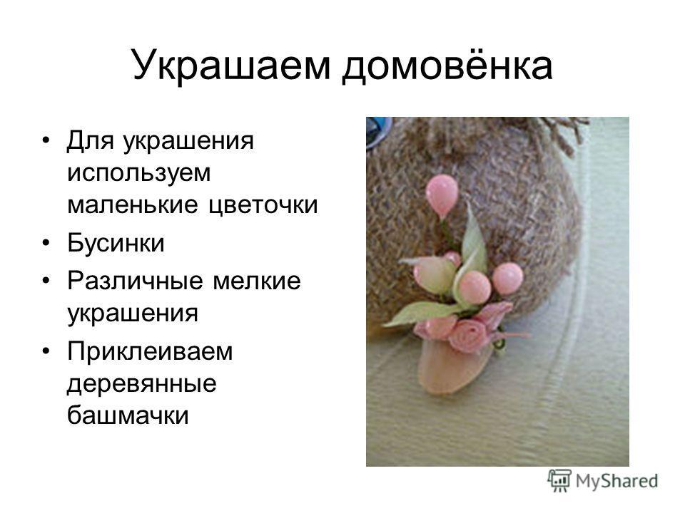 Украшаем домовёнка Для украшения используем маленькие цветочки Бусинки Различные мелкие украшения Приклеиваем деревянные башмачки