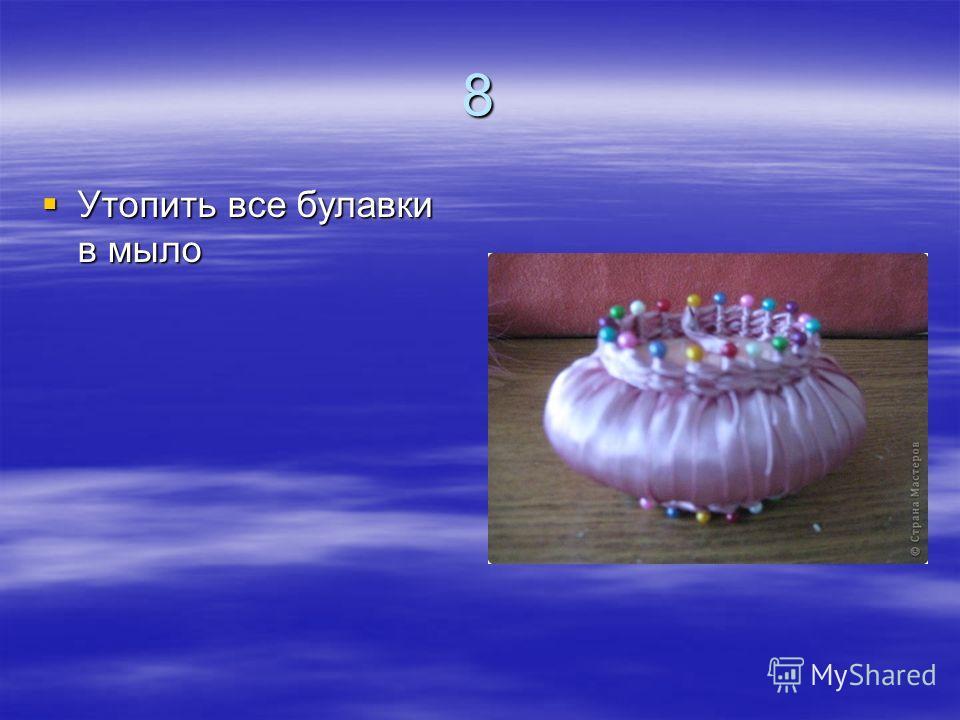 8 Утопить все булавки в мыло Утопить все булавки в мыло