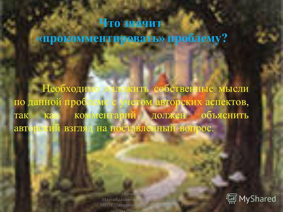 Что значит «прокомментировать» проблему? Необходимо изложить собственные мысли по данной проблеме с учетом авторских аспектов, так как комментарий должен объяснить авторский взгляд на поставленный вопрос. Исимбаева Динара Маркайдаровна,учитель русско