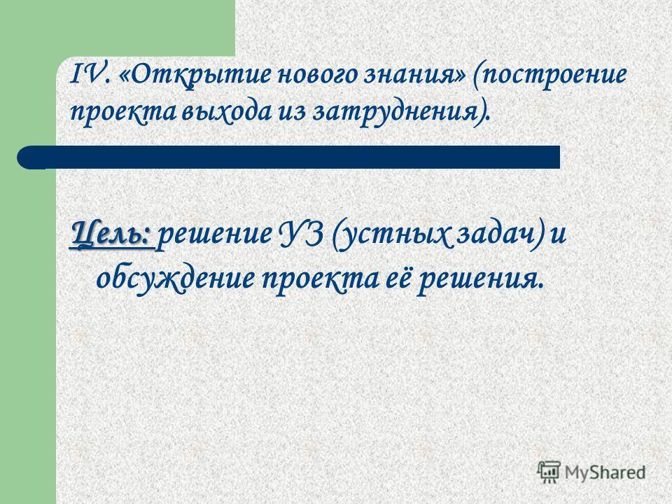 IV. «Открытие нового знания» (построение проекта выхода из затруднения). Цель: Цель: решение УЗ (устных задач) и обсуждение проекта её решения.