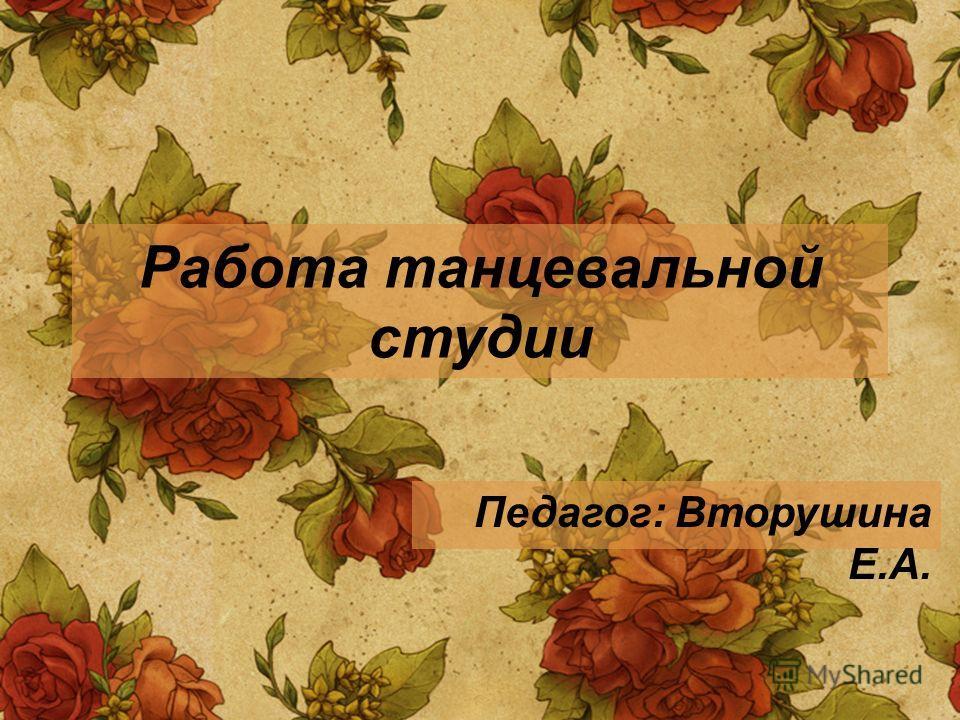Работа танцевальной студии Педагог: Вторушина Е.А.