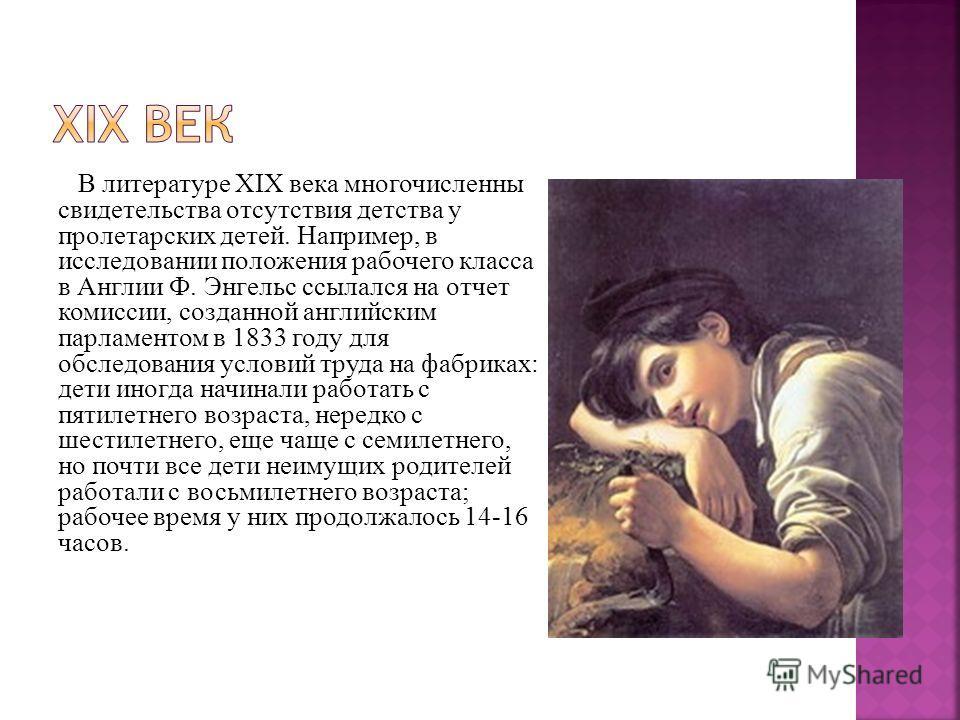В литературе XIX века многочисленны свидетельства отсутствия детства у пролетарских детей. Например, в исследовании положения рабочего класса в Англии Ф. Энгельс ссылался на отчет комиссии, созданной английским парламентом в 1833 году для обследовани