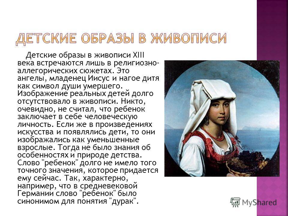 Детские образы в живописи XIII века встречаются лишь в религиозно- аллегорических сюжетах. Это ангелы, младенец Иисус и нагое дитя как символ души умершего. Изображение реальных детей долго отсутствовало в живописи. Никто, очевидно, не считал, что ре