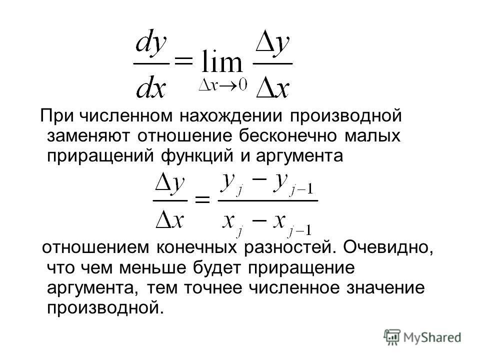 При численном нахождении производной заменяют отношение бесконечно малых приращений функций и аргумента отношением конечных разностей. Очевидно, что чем меньше будет приращение аргумента, тем точнее численное значение производной.