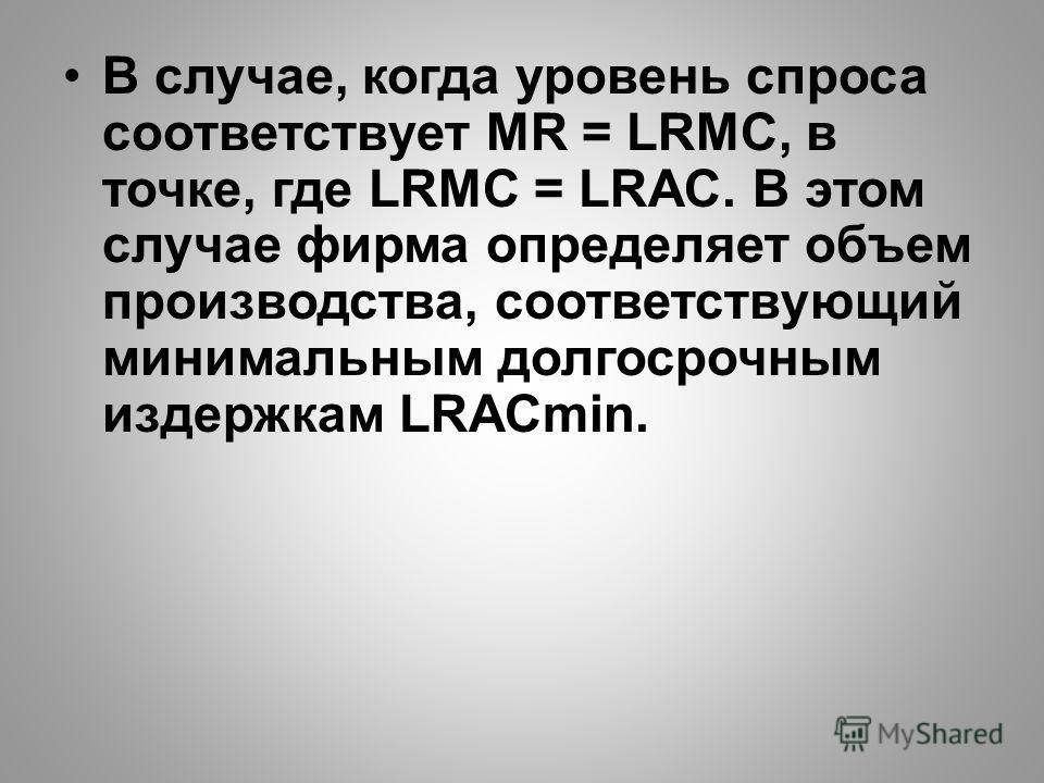 В случае, когда уровень спроса соответствует MR = LRMC, в точке, где LRMC = LRAC. В этом случае фирма определяет объем производства, соответствующий минимальным долгосрочным издержкам LRACmin.