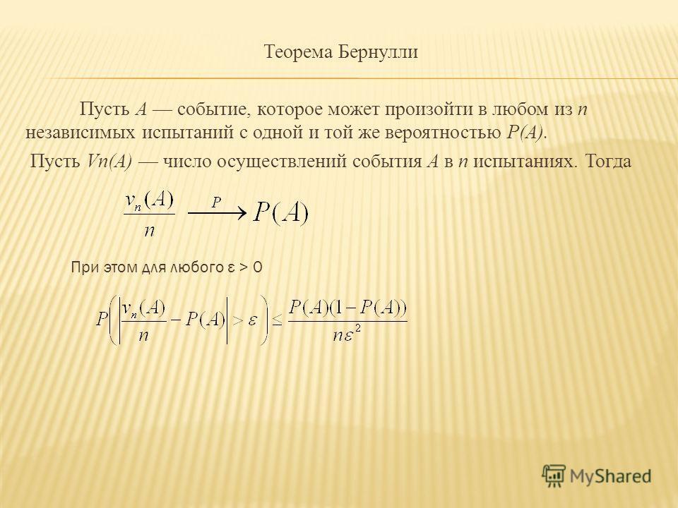 Теорема Бернулли Пусть А событие, которое может произойти в любом из n независимых испытаний с одной и той же вероятностью P(А). Пусть Vn(А) число осуществлений события А в n испытаниях. Тогда При этом для любого ε > 0