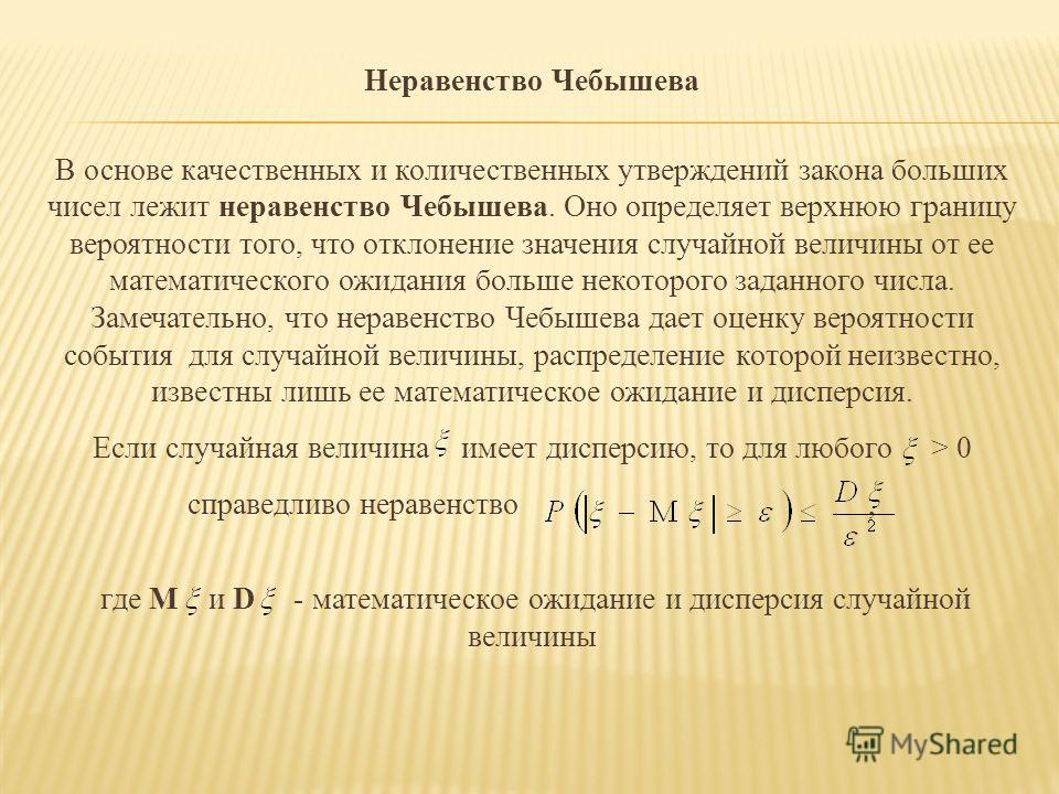 Неравенство Чебышева В основе качественных и количественных утверждений закона больших чисел лежит неравенство Чебышева. Оно определяет верхнюю границу вероятности того, что отклонение значения случайной величины от ее математического ожидания больше