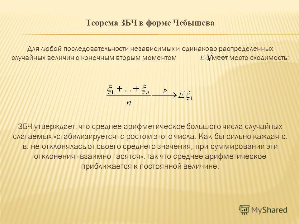 Теорема ЗБЧ в форме Чебышева Для любой последовательности независимых и одинаково распределенных случайных величин с конечным вторым моментом имеет место сходимость: ЗБЧ утверждает, что среднее арифметическое большого числа случайных слагаемых «стаби