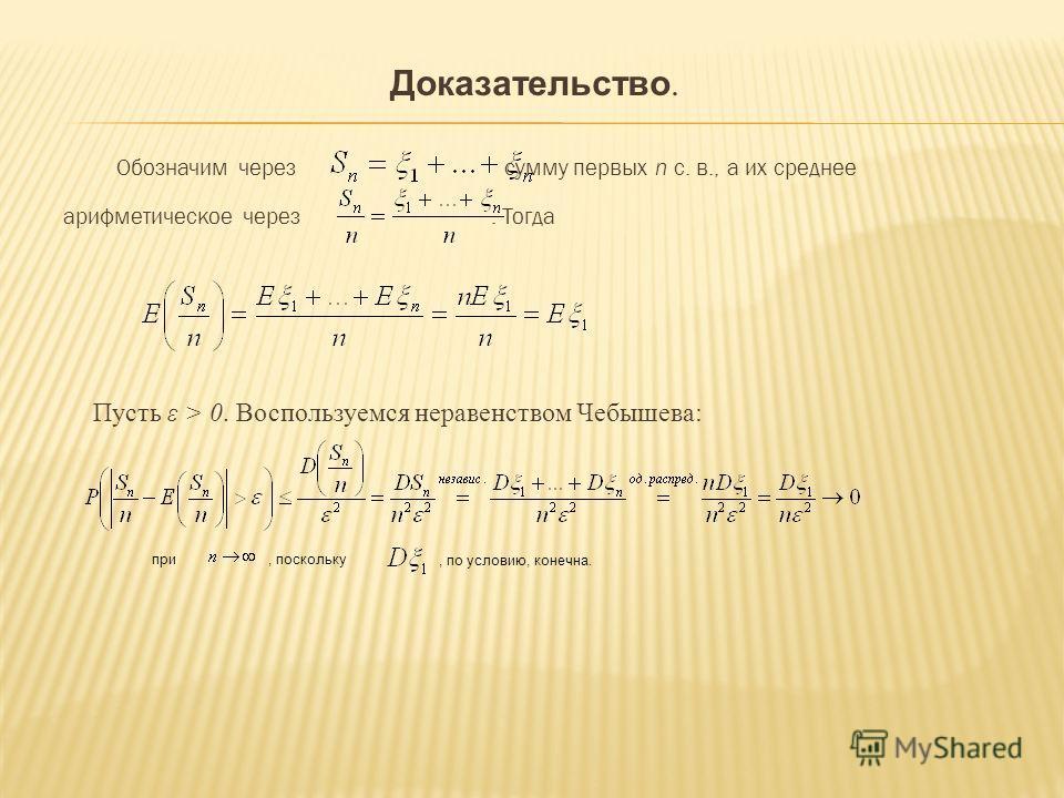 Доказательство. Обозначим через сумму первых n с. в., а их среднее арифметическое через. Тогда Пусть ε > 0. Воспользуемся неравенством Чебышева: при, поскольку, по условию, конечна.