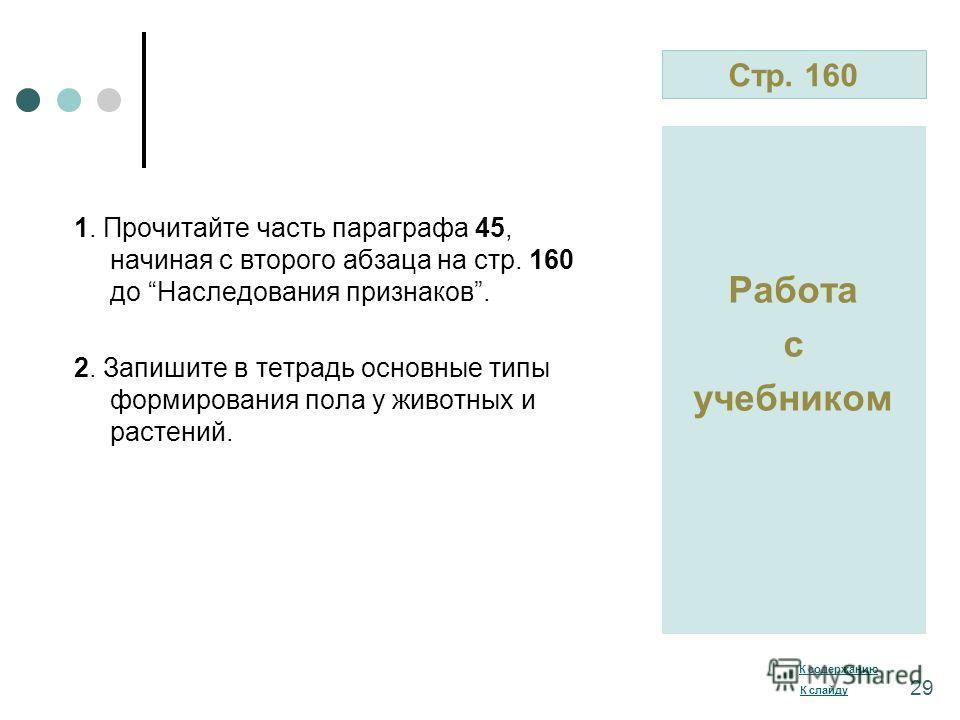 Стр. 160 Работа с учебником 1. Прочитайте часть параграфа 45, начиная с второго абзаца на стр. 160 до Наследования признаков. 2. Запишите в тетрадь основные типы формирования пола у животных и растений. К содержанию К слайду 29