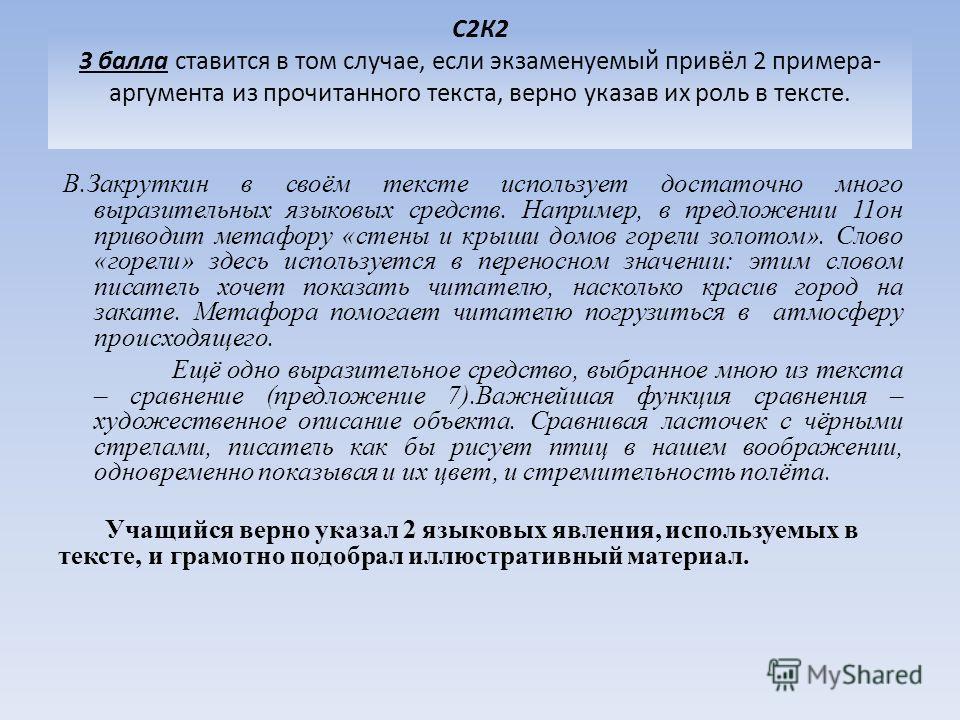 С2К2 3 балла ставится в том случае, если экзаменуемый привёл 2 примера- аргумента из прочитанного текста, верно указав их роль в тексте. В.Закруткин в своём тексте использует достаточно много выразительных языковых средств. Например, в предложении 11