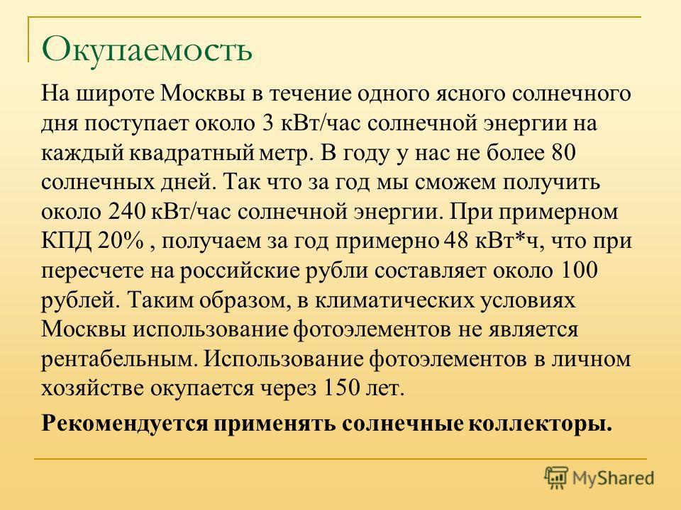 Окупаемость На широте Москвы в течение одного ясного солнечного дня поступает около 3 к Вт/час солнечной энергии на каждый квадратный метр. В году у нас не более 80 солнечных дней. Так что за год мы сможем получить около 240 к Вт/час солнечной энерги