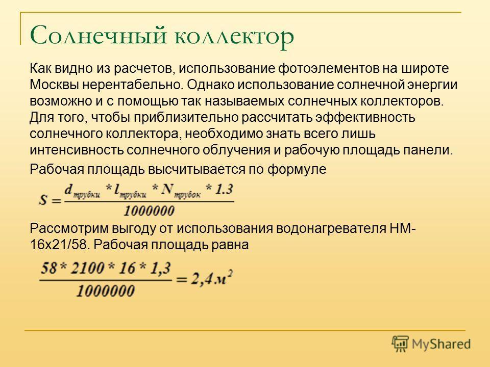 Солнечный коллектор Как видно из расчетов, использование фотоэлементов на широте Москвы нерентабельно. Однако использование солнечной энергии возможно и с помощью так называемых солнечных коллекторов. Для того, чтобы приблизительно рассчитать эффекти