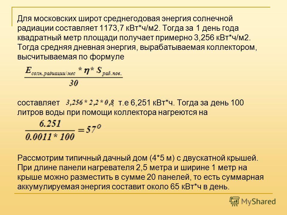 Для московских широт среднегодовая энергия солнечной радиации составляет 1173,7 к Вт*ч/м 2. Тогда за 1 день года квадратный метр площади получает примерно 3,256 к Вт*ч/м 2. Тогда средняя дневная энергия, вырабатываемая коллектором, высчитываемая по ф