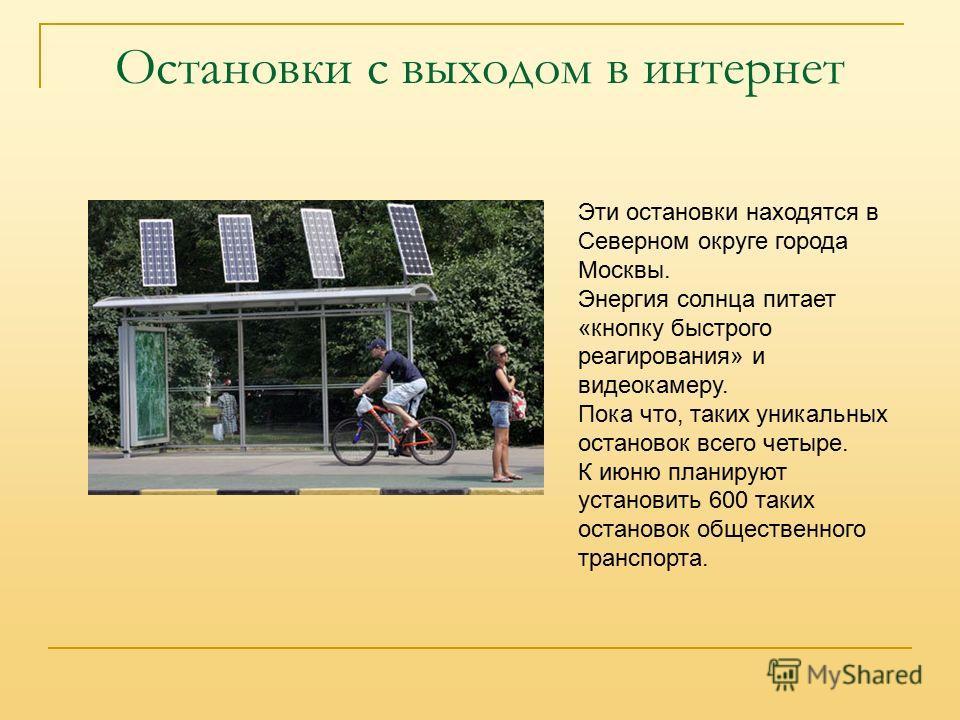 Остановки с выходом в интернет Эти остановки находятся в Северном округе города Москвы. Энергия солнца питает «кнопку быстрого реагирования» и видеокамеру. Пока что, таких уникальных остановок всего четыре. К июню планируют установить 600 таких остан
