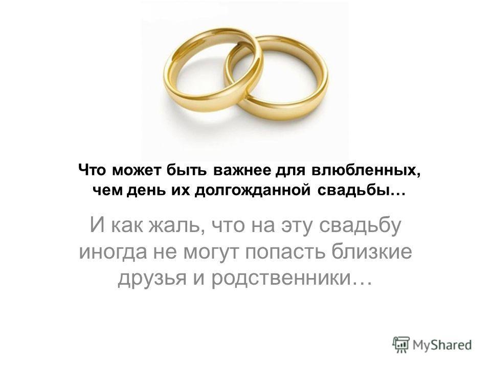 Что может быть важнее для влюбленных, чем день их долгожданной свадьбы… И как жаль, что на эту свадьбу иногда не могут попасть близкие друзья и родственники…