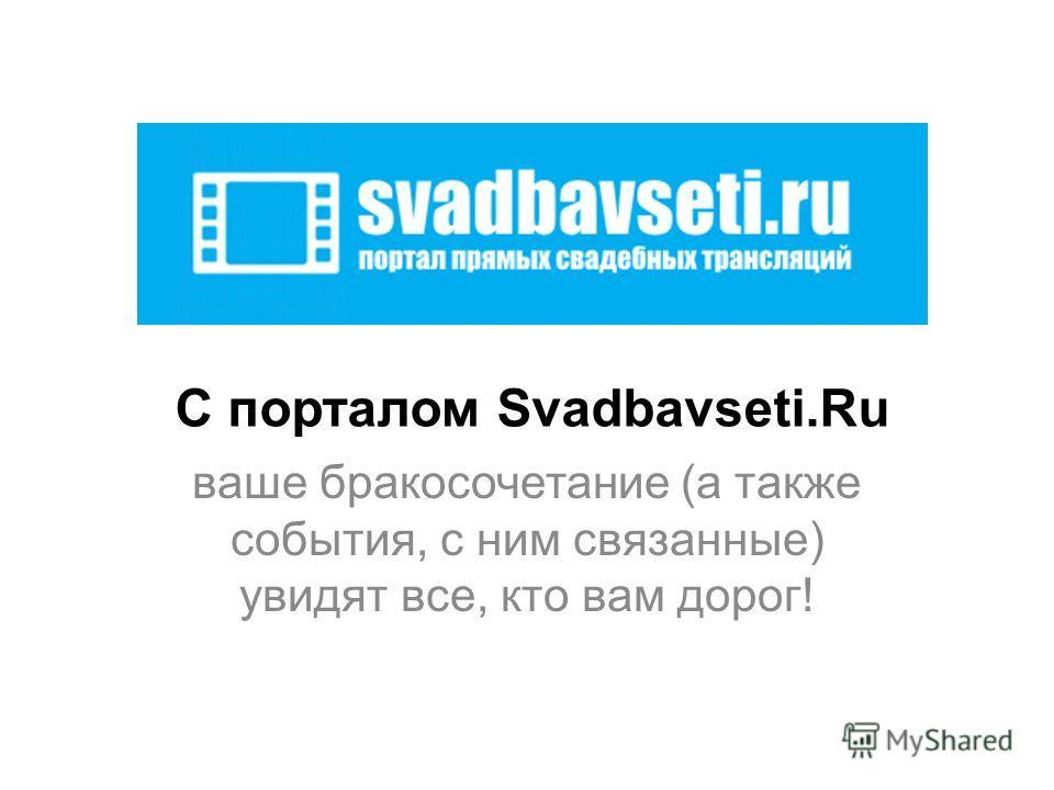 С порталом Svadbavseti.Ru ваше бракосочетание (а также события, с ним связанные) увидят все, кто вам дорог!