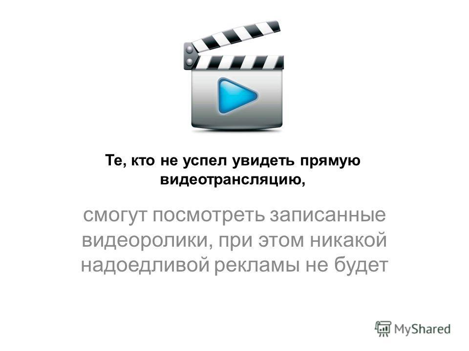 Те, кто не успел увидеть прямую видео трансляцию, смогут посмотреть записанные видеоролики, при этом никакой надоедливой рекламы не будет