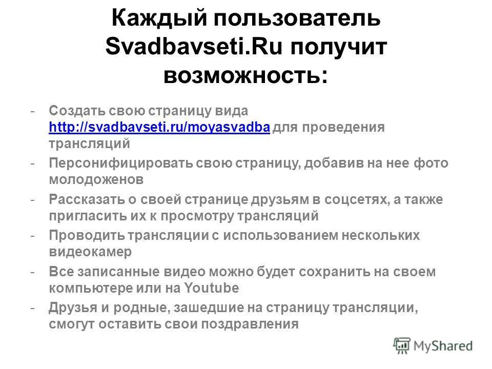 Каждый пользователь Svadbavseti.Ru получит возможность: -Создать свою страницу вида http://svadbavseti.ru/moyasvadba для проведения трансляций http://svadbavseti.ru/moyasvadba -Персонифицировать свою страницу, добавив на нее фото молодоженов -Рассказ