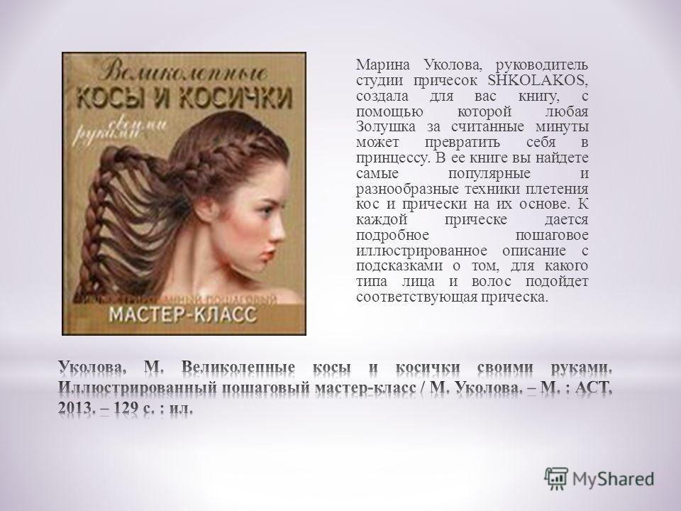 Марина Уколова, руководитель студии причесок SHKOLAKOS, создала для вас книгу, с помощью которой любая Золушка за считанные минуты может превратить себя в принцессу. В ее книге вы найдете самые популярные и разнообразные техники плетения кос и причес