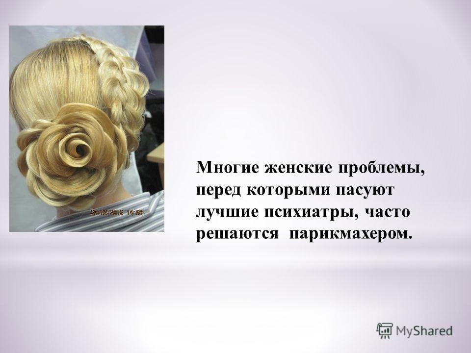 Многие женские проблемы, перед которыми пасуют лучшие психиатры, часто решаются парикмахером.