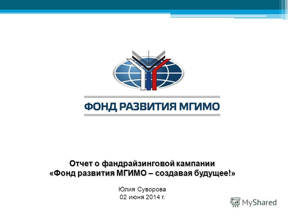 Отчет о фандрайзинговой кампании «Фонд развития МГИМО – создавая будущее!» Юлия Суворова 02 июня 2014 г.