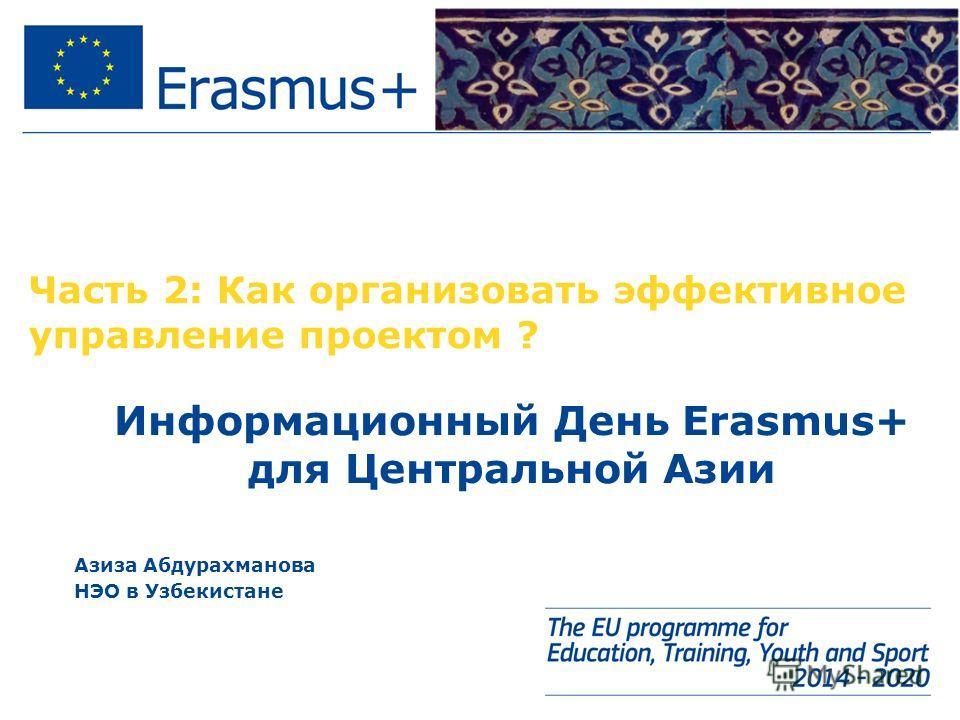 Часть 2: Как организовать эффективное управление проектом ? Информационный День Erasmus+ для Центральной Азии Азиза Абдурахманова НЭО в Узбекистане