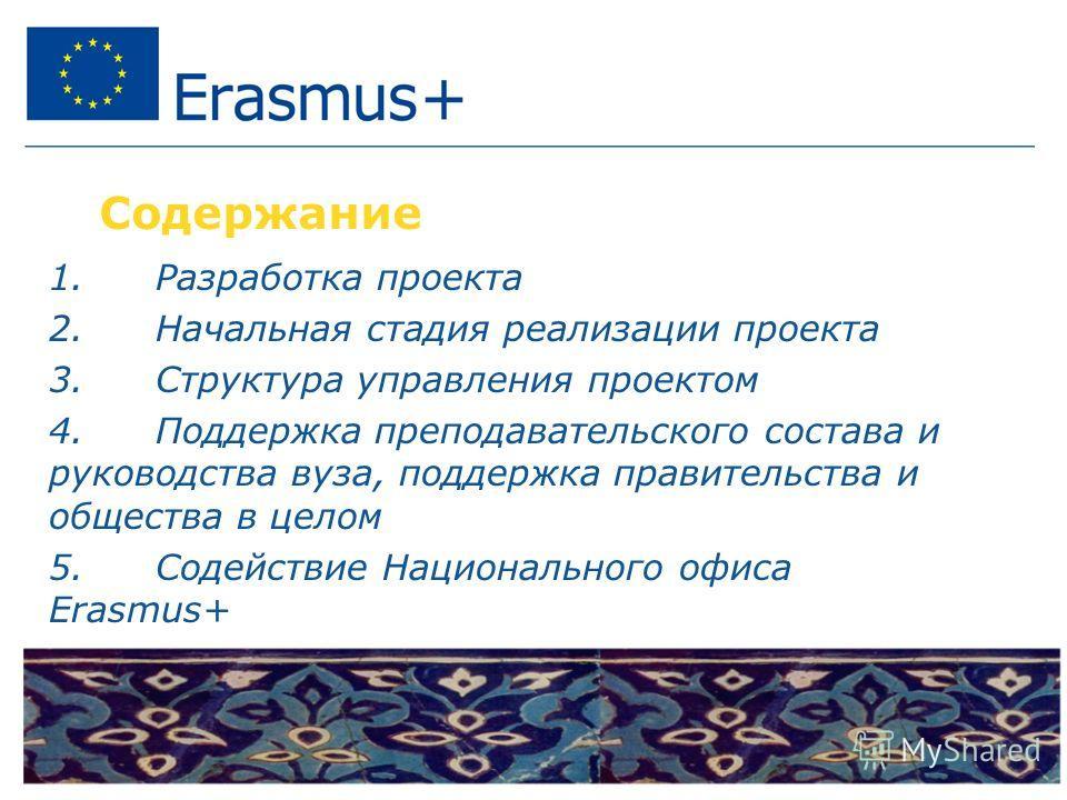 Содержание 1. Разработка проекта 2. Начальная стадия реализации проекта 3. Структура управления проектом 4. Поддержка преподавательского состава и руководства вуза, поддержка правительства и общества в целом 5. Содействие Национального офиса Erasmus+