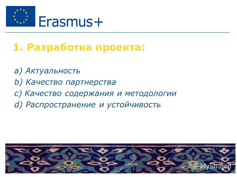 1. Разработка проекта: a) Актуальность b) Качество партнерства c) Качество содержания и методологии d) Распространение и устойчивость