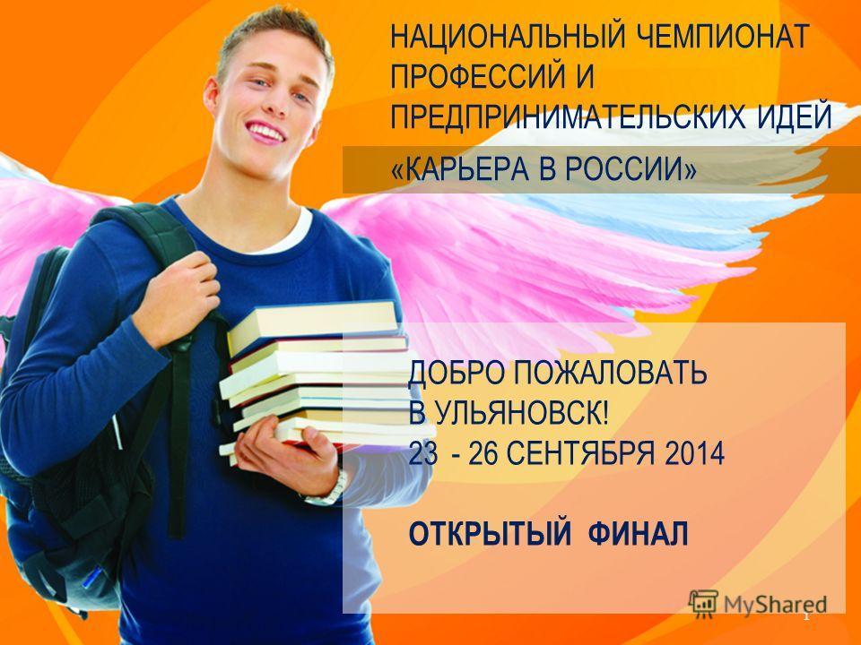 НАЦИОНАЛЬНЫЙ ЧЕМПИОНАТ ПРОФЕССИЙ И ПРЕДПРИНИМАТЕЛЬСКИХ ИДЕЙ «КАРЬЕРА В РОССИИ» 1 ДОБРО ПОЖАЛОВАТЬ В УЛЬЯНОВСК! 23- 26 СЕНТЯБРЯ 2014 ОТКРЫТЫЙ ФИНАЛ