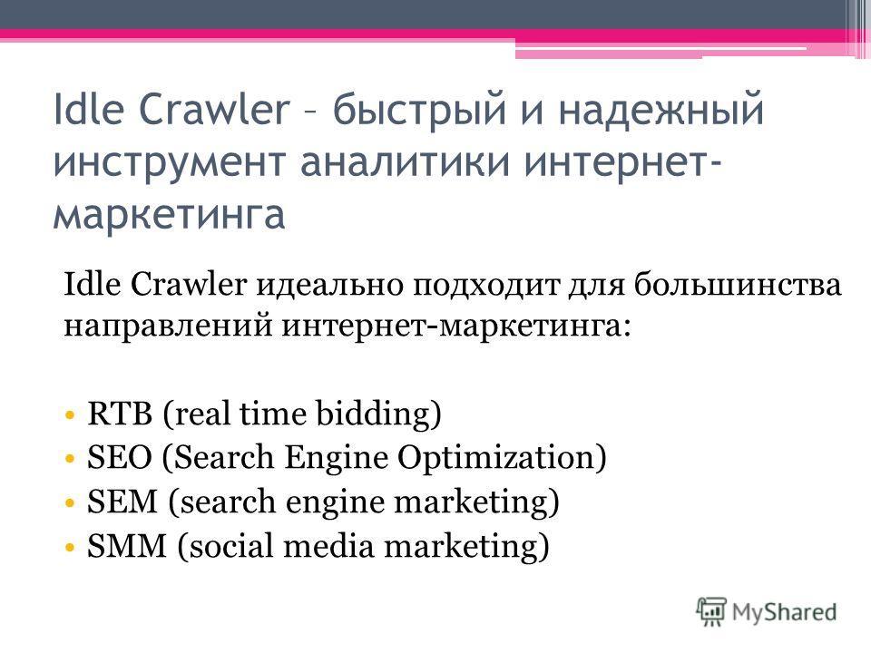 Idle Crawler – быстрый и надежный инструмент аналитики интернет- маркетинга Idle Crawler идеально подходит для большинства направлений интернет-маркетинга: RTB (real time bidding) SEO (Search Engine Optimization) SEM (search engine marketing) SMM (so