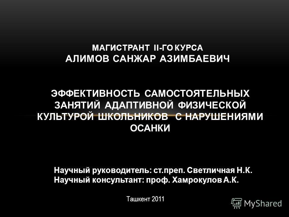 ЭФФЕКТИВНОСТЬ САМОСТОЯТЕЛЬНЫХ ЗАНЯТИЙ АДАПТИВНОЙ ФИЗИЧЕСКОЙ КУЛЬТУРОЙ ШКОЛЬНИКОВ С НАРУШЕНИЯМИ ОСАНКИ МАГИСТРАНТ II-ГО КУРСА АЛИМОВ САНЖАР АЗИМБАЕВИЧ Научный руководитель: ст.преп. Светличная Н.К. Научный консультант: проф. Хамрокулов А.К. Ташкент 20