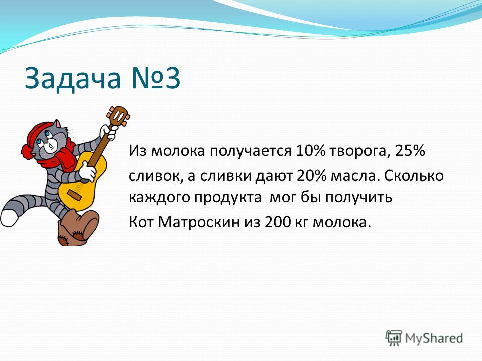 Задача 3 Из молока получается 10% творога, 25% сливок, а сливки дают 20% масла. Сколько каждого продукта мог бы получить Кот Матроскин из 200 кг молока.