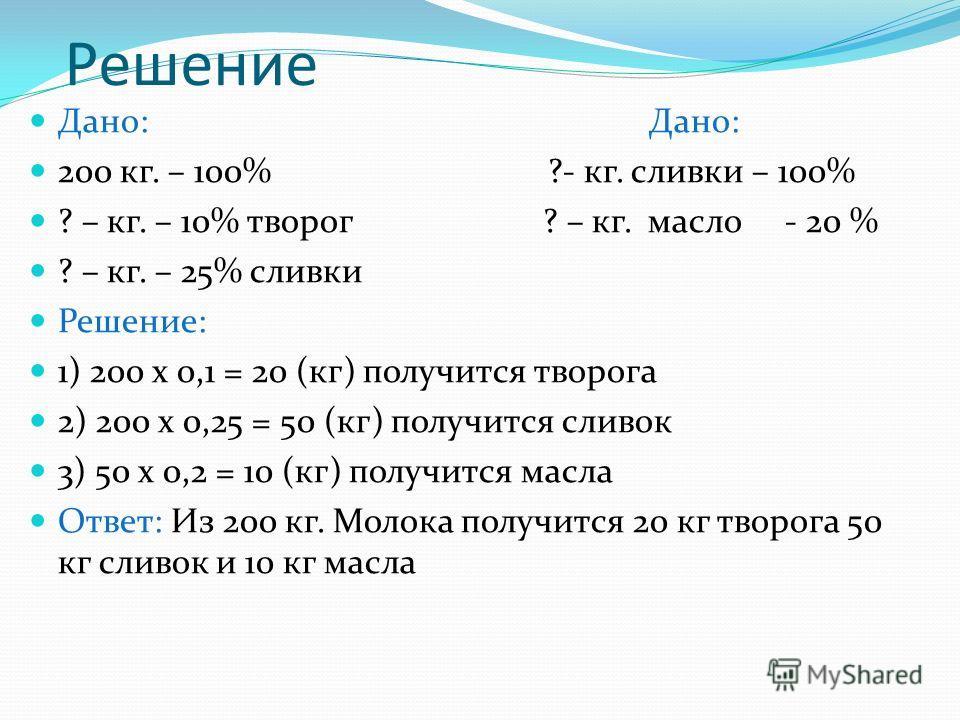 Решение Дано: Дано: 200 кг. – 100% ?- кг. сливки – 100% ? – кг. – 10% творог ? – кг. масло - 20 % ? – кг. – 25% сливки Решение: 1) 200 х 0,1 = 20 (кг) получится творога 2) 200 х 0,25 = 50 (кг) получится сливок 3) 50 х 0,2 = 10 (кг) получится масла От