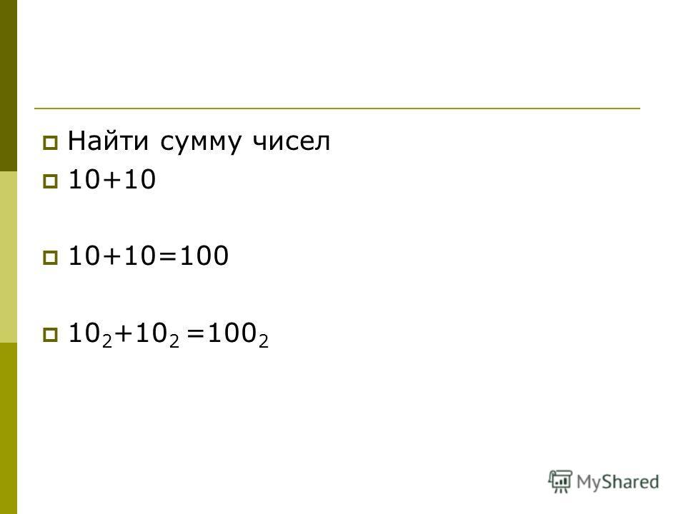 Найти сумму чисел 10+10 10+10=100 10 2 +10 2 =100 2